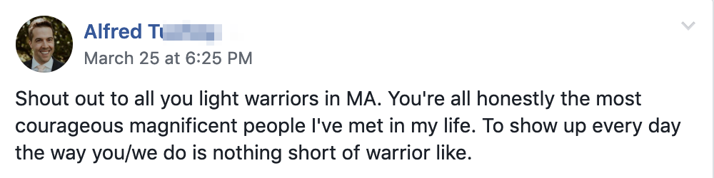 Shout out to all you light warriors in MA. You're all honestly the most courageous magnificent people I've met in my life. To show up every day the way you/we do is nothing short of warrior like.