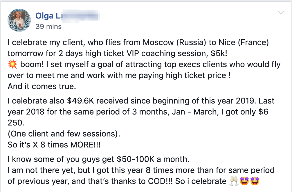 I celebrate my client, who flies from Moscow (Russia) to Nice (France) tomorrow for 2 days high ticket VIP coaching session, $5k! ? boom! I set myself a goal of attracting top execs clients who would fly over to meet me and work with me paying high ticket price ! And it comes true. I celebrate also $49.6K received since beginning of this year 2019. Last year 2018 for the same period of 3 months, Jan - March, I got only $6 250. (One client and few sessions). So it's X 8 times MORE!!! I know some of you guys get $50-100K a month. I am not there yet, but I got this year 8 times more than for same period of previous year, and that's thanks to COD!!! So i celebrate ???