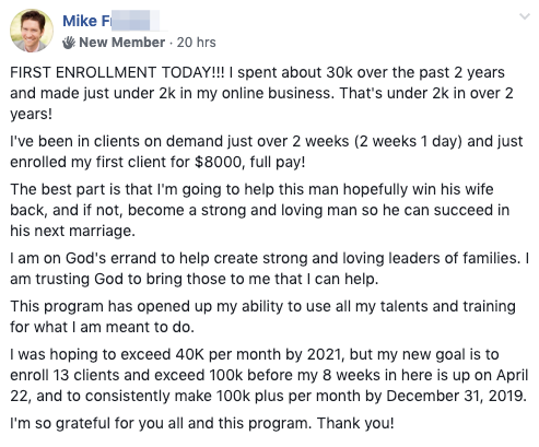 FIRST ENROLLMENT TODAY!!! I spent about 30k over the past 2 years and made just under 2k in my online business. That's under 2k in over 2 years! I've been in clients on demand just over 2 weeks (2 weeks 1 day) and just enrolled my first client for $8000, full pay! The best part is that I'm going to help this man hopefully win his wife back, and if not, become a strong and loving man so he can succeed in his next marriage. I am on God's errand to help create strong and loving leaders of families. I am trusting God to bring those to me that I can help. This program has opened up my ability to use all my talents and training for what I am meant to do. I was hoping to exceed 40K per month by 2021, but my new goal is to enroll 13 clients and exceed 100k before my 8 weeks in here is up on April 22, and to consistently make 100k plus per month by December 31, 2019. I'm so grateful for you all and this program. Thank you!