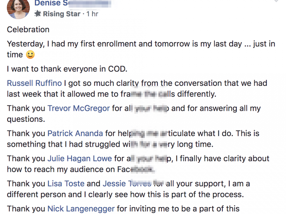 Celebration Yesterday, I had my first enrollment and tomorrow is my last day ... just in time 🙂 I want to thank everyone in COD. Russell Ruffino I got so much clarity from the conversation that we had last week that it allowed me to frame the calls differently. Thank you Trevor McGregor for all your help and for answering all my questions. Thank you Patrick Ananda for helping me articulate what I do. This is something that I had struggled with for a very long time. Thank you Julie Hagan Lowe for all your help, I finally have clarity about how to reach my audience on Facebook. Thank you Lisa Toste and Jessie Torres for all your support, I am a different person and I clearly see how this is part of the process. Thank you Nick Langenegger for inviting me to be a part of this experience.