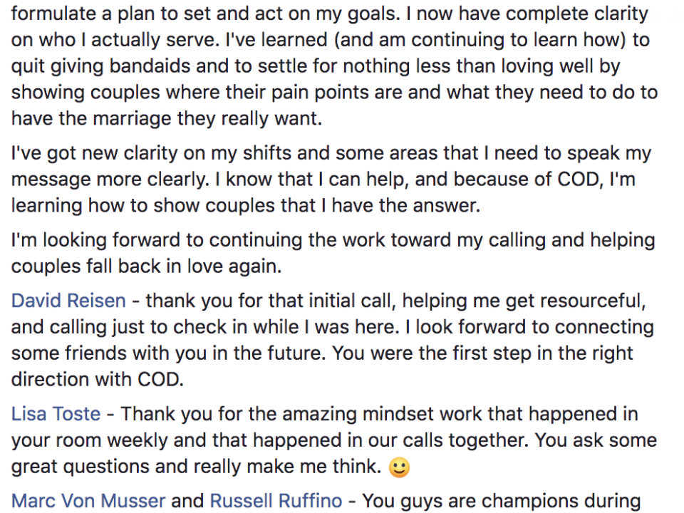 Today is my last day in COD, so I just wanted to take a quick moment to celebrate successes. COD and the entire team has helped me get clear on my messaging and formulate a plan to set and act on my goals. I now have complete clarity on who I actually serve. I've learned (and am continuing to learn how) to quit giving bandaids and to settle for nothing less than loving well by showing couples where their pain points are and what they need to do to have the marriage they really want. I've got new clarity on my shifts and some areas that I need to speak my message more clearly. I know that I can help, and because of COD, I'm learning how to show couples that I have the answer. I'm looking forward to continuing the work toward my calling and helping couples fall back in love again. David Reisen - thank you for that initial call, helping me get resourceful, and calling just to check in while I was here. I look forward to connecting some friends with you in the future. You were the first step in the right direction with COD. Lisa Toste - Thank you for the amazing mindset work that happened in your room weekly and that happened in our calls together. You ask some great questions and really make me think. :) Marc Von Musser and Russell Ruffino - You guys are champions during the Q&A and sales calls. You make COD such a fine-oiled machine and bring a world of encouragement along the way. Patrick Ananda - You have been amazingly supportive! Every time I got feedback from you it seemed like you understood my heart and helped me verbalize my message much better than I could have without you. You rock, man! It's been fun being a part of this group and I'm happy to know that I've made some friends in a fairly short amount of time. I'm looking forward to growing these friendships and encouraging one another to a lifetime of success. See you on the other side!!!!!