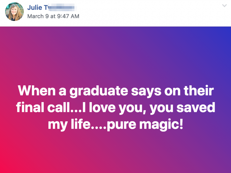 When a graduate says on their final call...I love you, you saved my life....pure magic!