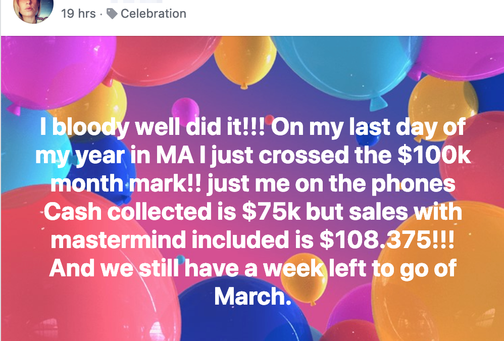 I bloody well did it!!! On my last day of my year in MA I just crossed the $100k month mark!! just me on the phones Cash collected is $75k but sales with mastermind included is $108.375!!! And we still have a week left to go of March.