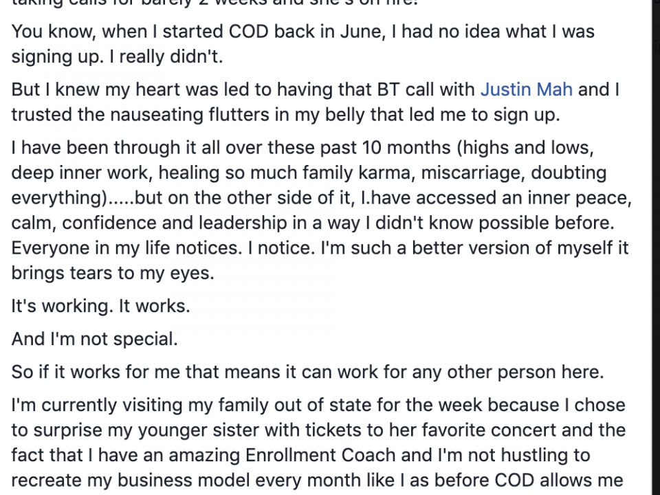 I am blown away with gratitude and awe. My new enrollment coach just enrolled her 3rd new client!!! She's been taking calls for barely 2 weeks and she's on fire! You know, when I started COD back in June, I had no idea what I was signing up. I really didn't. But I knew my heart was led to having that BT call with Justin Mah and I trusted the nauseating flutters in my belly that led me to sign up. I have been through it all over these past 10 months (highs and lows, deep inner work, healing so much family karma, miscarriage, doubting everything).....but on the other side of it, I.have accessed an inner peace, calm, confidence and leadership in a way I didn't know possible before. Everyone in my life notices. I notice. I'm such a better version of myself it brings tears to my eyes. It's working. It works. And I'm not special. So if it works for me that means it can work for any other person here. I'm currently visiting my family out of state for the week because I chose to surprise my younger sister with tickets to her favorite concert and the fact that I have an amazing Enrollment Coach and I'm not hustling to recreate my business model every month like I as before COD allows me to be here, with my family, enjoying my life, and running my business helping other women find balance too. Thank you COD team and every one of you who has been a part of my path here! It's just the beginning!