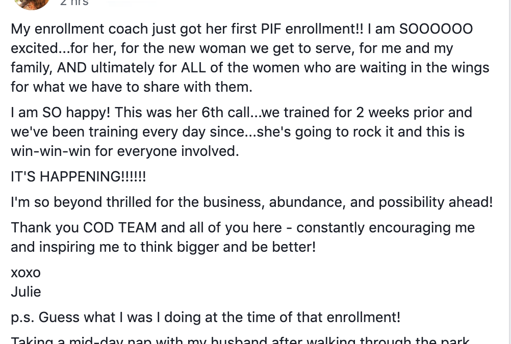 My enrollment coach just got her first PIF enrollment!! I am SOOOOOO excited...for her, for the new woman we get to serve, for me and my family, AND ultimately for ALL of the women who are waiting in the wings for what we have to share with them. I am SO happy! This was her 6th call...we trained for 2 weeks prior and we've been training every day since...she's going to rock it and this is win-win-win for everyone involved. IT'S HAPPENING!!!!!! I'm so beyond thrilled for the business, abundance, and possibility ahead! Thank you COD TEAM and all of you here - constantly encouraging me and inspiring me to think bigger and be better! xoxo Julie p.s. Guess what I was I doing at the time of that enrollment! Taking a mid-day nap with my husband after walking through the park. High fivesssss.