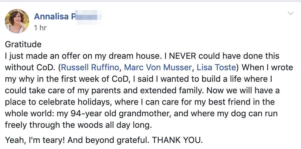 Gratitude I just made an offer on my dream house. I NEVER could have done this without CoD. (Russell Ruffino, Marc Von Musser, Lisa Toste) When I wrote my why in the first week of CoD, I said I wanted to build a life where I could take care of my parents and extended family. Now we will have a place to celebrate holidays, where I can care for my best friend in the whole world: my 94-year old grandmother, and where my dog can run freely through the woods all day long. Yeah, I'm teary! And beyond grateful. THANK YOU.