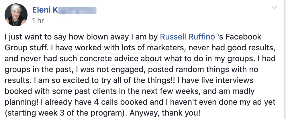I just want to say how blown away I am by Russell Ruffino 's Facebook Group stuff. I have worked with lots of marketers, never had good results, and never had such concrete advice about what to do in my groups. I had groups in the past, I was not engaged, posted random things with no results. I am so excited to try all of the things!! I have live interviews booked with some past clients in the next few weeks, and am madly planning! I already have 4 calls booked and I haven't even done my ad yet (starting week 3 of the program). Anyway, thank you!