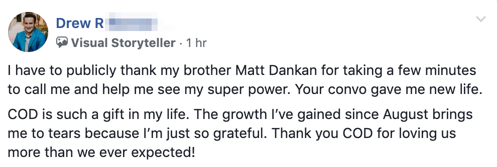 I have to publicly thank my brother Matt Dankan for taking a few minutes to call me and help me see my super power. Your convo gave me new life. COD is such a gift in my life. The growth I've gained since August brings me to tears because I'm just so grateful. Thank you COD for loving us more than we ever expected!