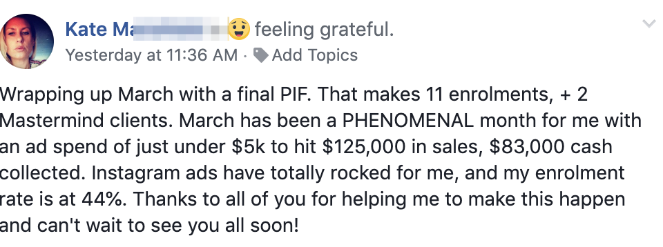 Wrapping up March with a final PIF. That makes 11 enrolments, + 2 Mastermind clients. March has been a PHENOMENAL month for me with an ad spend of just under $5k to hit $125,000 in sales, $83,000 cash collected. Instagram ads have totally rocked for me, and my enrolment rate is at 44%. Thanks to all of you for helping me to make this happen and can't wait to see you all soon!