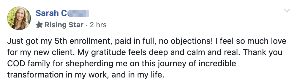 Just got my 5th enrollment, paid in full, no objections! I feel so much love for my new client. My gratitude feels deep and calm and real. Thank you COD family for shepherding me on this journey of incredible transformation in my work, and in my life.