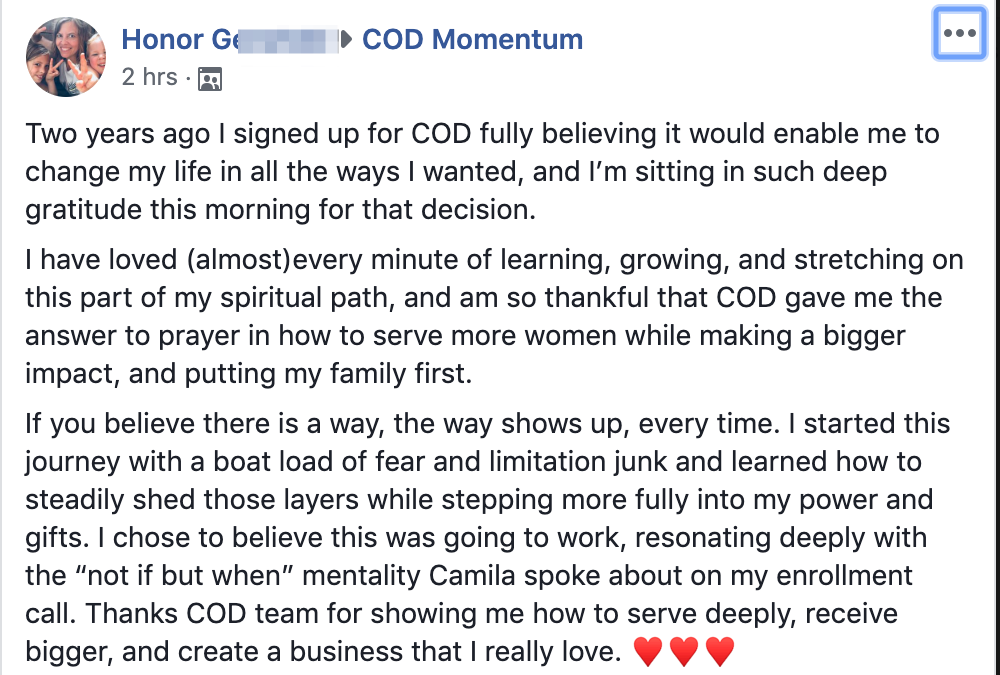 """Two years ago I signed up for COD fully believing it would enable me to change my life in all the ways I wanted, and I'm sitting in such deep gratitude this morning for that decision. I have loved (almost)every minute of learning, growing, and stretching on this part of my spiritual path, and am so thankful that COD gave me the answer to prayer in how to serve more women while making a bigger impact, and putting my family first. If you believe there is a way, the way shows up, every time. I started this journey with a boat load of fear and limitation junk and learned how to steadily shed those layers while stepping more fully into my power and gifts. I chose to believe this was going to work, resonating deeply with the """"not if but when"""" mentality Camila spoke about on my enrollment call. Thanks COD team for showing me how to serve deeply, receive bigger, and create a business that I really love."""