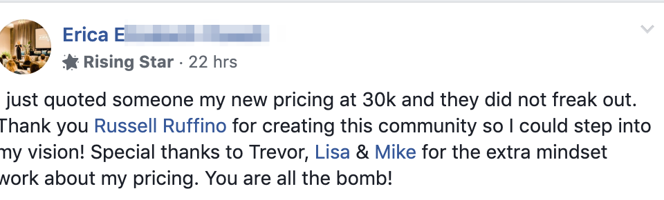 I just quoted someone my new pricing at 30k and they did not freak out. Thank you Russell Ruffino for creating this community so I could step into my vision! Special thanks to Trevor, Lisa & Mike for the extra mindset work about my pricing. You are all the bomb!