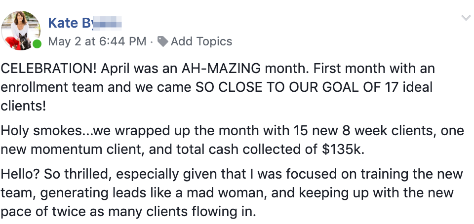 CELEBRATION! April was an AH-MAZING month. First month with an enrollment team and we came SO CLOSE TO OUR GOAL OF 17 ideal clients! Holy smokes...we wrapped up the month with 15 new 8 week clients, one new momentum client, and total cash collected of $135k. Hello? So thrilled, especially given that I was focused on training the new team, generating leads like a mad woman, and keeping up with the new pace of twice as many clients flowing in.