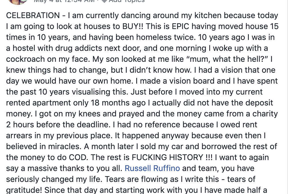 """CELEBRATION - I am currently dancing around my kitchen because today I am going to look at houses to BUY!! This is EPIC having moved house 15 times in 10 years, and having been homeless twice. 10 years ago I was in a hostel with drug addicts next door, and one morning I woke up with a cockroach on my face. My son looked at me like """"mum, what the hell?"""" I knew things had to change, but I didn't know how. I had a vision that one day we would have our own home. I made a vision board and I have spent the past 10 years visualising this. Just before I moved into my current rented apartment only 18 months ago I actually did not have the deposit money. I got on my knees and prayed and the money came from a charity 2 hours before the deadline. I had no reference because I owed rent arrears in my previous place. It happened anyway because even then I believed in miracles. A month later I sold my car and borrowed the rest of the money to do COD. The rest is FUCKING HISTORY !!! I want to again say a massive thanks to you all. Russell Ruffino and team, you have seriously changed my life. Tears are flowing as I write this - tears of gratitude! Since that day and starting work with you I have made half a million dollars. The best is yet to come! Just getting started!! Thank you, thank you, THANK YOU"""