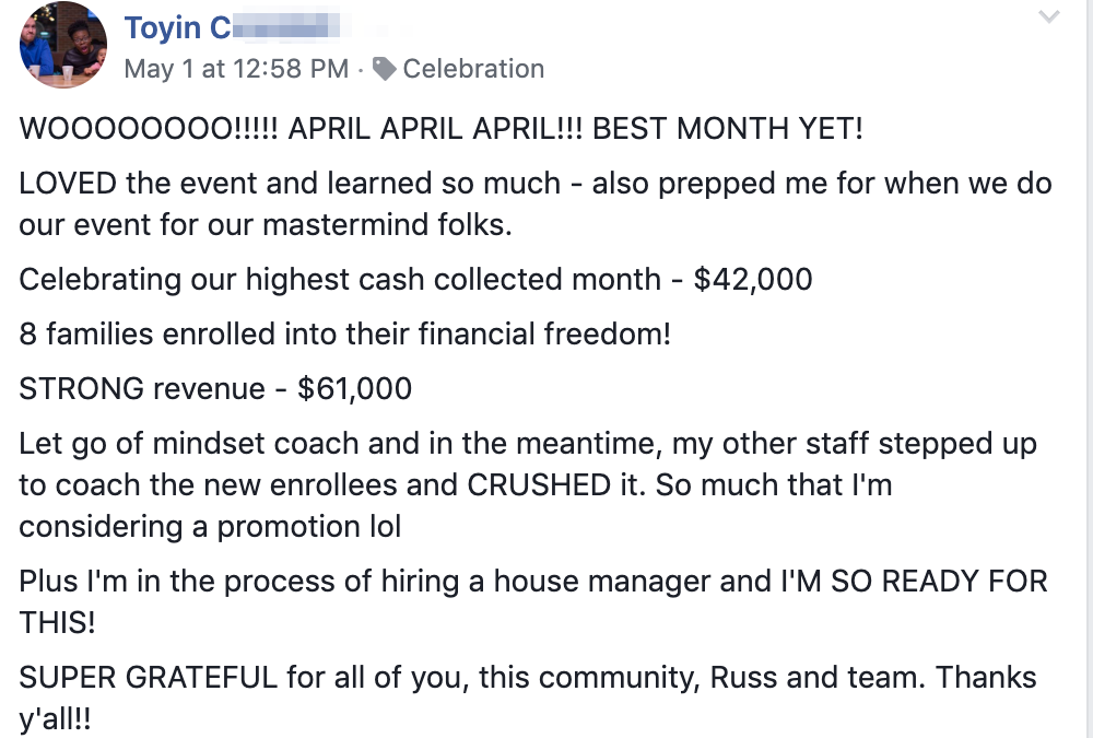 WOOOOOOOO!!!!! APRIL APRIL APRIL!!! BEST MONTH YET! LOVED the event and learned so much - also prepped me for when we do our event for our mastermind folks. Celebrating our highest cash collected month - $42,000 8 families enrolled into their financial freedom! STRONG revenue - $61,000 Let go of mindset coach and in the meantime, my other staff stepped up to coach the new enrollees and CRUSHED it. So much that I'm considering a promotion lol Plus I'm in the process of hiring a house manager and I'M SO READY FOR THIS! SUPER GRATEFUL for all of you, this community, Russ and team. Thanks y'all!!
