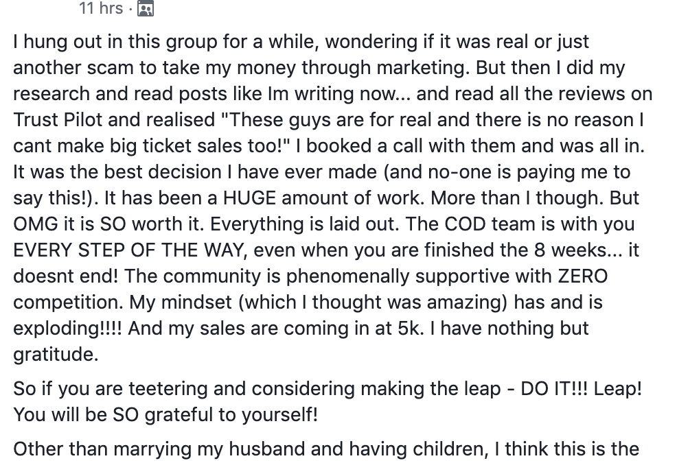 "hung out in this group for a while, wondering if it was real or just another scam to take my money through marketing. But then I did my research and read posts like Im writing now... and read all the reviews on Trust Pilot and realised ""These guys are for real and there is no reason I cant make big ticket sales too!"" I booked a call with them and was all in. It was the best decision I have ever made (and no-one is paying me to say this!). It has been a HUGE amount of work. More than I though. But OMG it is SO worth it. Everything is laid out. The COD team is with you EVERY STEP OF THE WAY, even when you are finished the 8 weeks... it doesnt end! The community is phenomenally supportive with ZERO competition. My mindset (which I thought was amazing) has and is exploding!!!! And my sales are coming in at 5k. I have nothing but gratitude. So if you are teetering and considering making the leap - DO IT!!! Leap! You will be SO grateful to yourself! Other than marrying my husband and having children, I think this is the best decision I have EVER MADE!!! See you on the other side of the LEAP!"