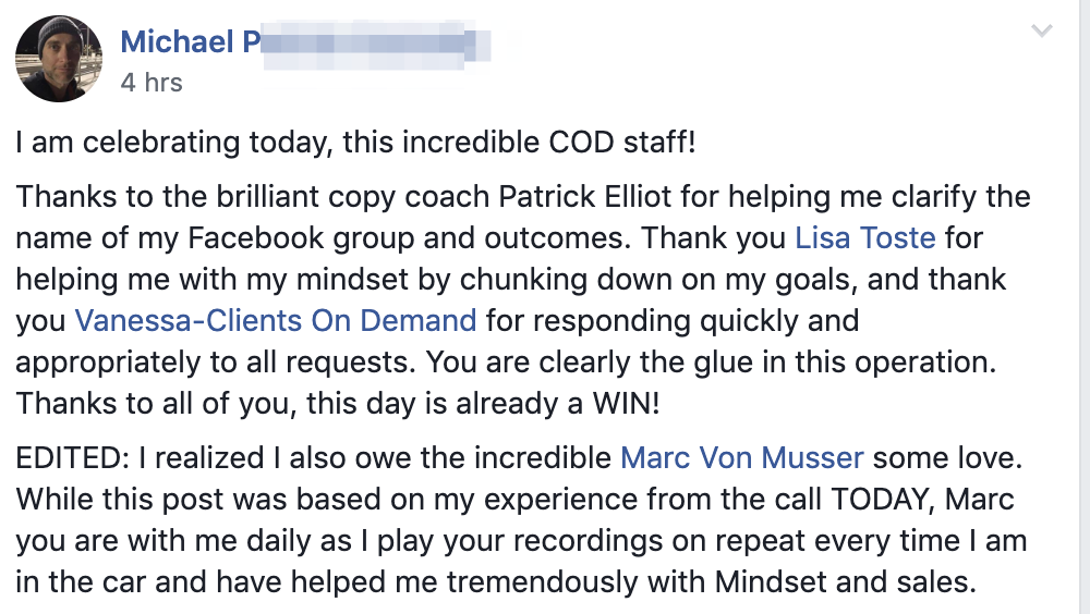 I am celebrating today, this incredible COD staff! Thanks to the brilliant copy coach Patrick Elliot for helping me clarify the name of my Facebook group and outcomes. Thank you Lisa Toste for helping me with my mindset by chunking down on my goals, and thank you Vanessa-Clients On Demand for responding quickly and appropriately to all requests. You are clearly the glue in this operation. Thanks to all of you, this day is already a WIN! EDITED: I realized I also owe the incredible Marc Von Musser some love. While this post was based on my experience from the call TODAY, Marc you are with me daily as I play your recordings on repeat every time I am in the car and have helped me tremendously with Mindset and sales.