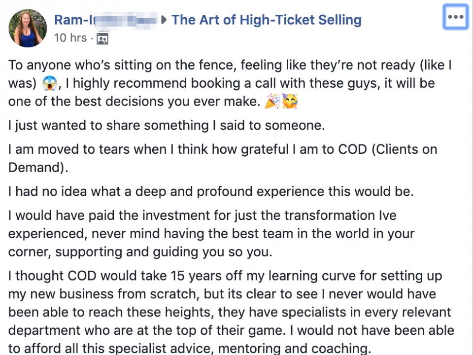 To anyone who's sitting on the fence, feeling like they're not ready (like I was) 😱, I highly recommend booking a call with these guys, it will be one of the best decisions you ever make. 🎉🥳 I just wanted to share something I said to someone. I am moved to tears when I think how grateful I am to COD (Clients on Demand). I had no idea what a deep and profound experience this would be. I would have paid the investment for just the transformation Ive experienced, never mind having the best team in the world in your corner, supporting and guiding you so you. I thought COD would take 15 years off my learning curve for setting up my new business from scratch, but its clear to see I never would have been able to reach these heights, they have specialists in every relevant department who are at the top of their game. I would not have been able to afford all this specialist advice, mentoring and coaching.