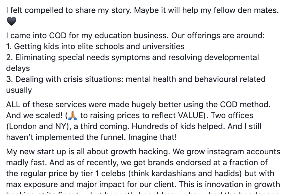 I saw something earlier where someone asked if they could use COD for events. This is what I've realised... you can use COD for EVERYTHING IN BUSINESS. No exag. (Also I'm British and literally we underplay everything 😂) My philosophy is this- if you want this to work for you, it will. Where there's a will there's a way. I felt compelled to share my story. Maybe it will help my fellow den mates. 🖤 I came into COD for my education business. Our offerings are around: 1. Getting kids into elite schools and universities 2. Eliminating special needs symptoms and resolving developmental delays 3. Dealing with crisis situations: mental health and behavioural related usually ALL of these services were made hugely better using the COD method. And we scaled! (🙏🏽 to raising prices to reflect VALUE). Two offices (London and NY), a third coming. Hundreds of kids helped. And I still haven't implemented the funnel. Imagine that! My new start up is all about growth hacking. We grow instagram accounts madly fast. And as of recently, we get brands endorsed at a fraction of the regular price by tier 1 celebs (think kardashians and hadids) but with max exposure and major impact for our client. This is innovation in growth hacking at its finest.... but honestly I could never have had the headspace to do this, nor the time to get connected in this space, if my first business wasn't off to the races, so to speak. Thank you Russell Ruffino and Marc Von Musser for being my mentors. A few weeks back I went back to the content and relistened to some of the videos and it is TRULY epic. So much gratitude.