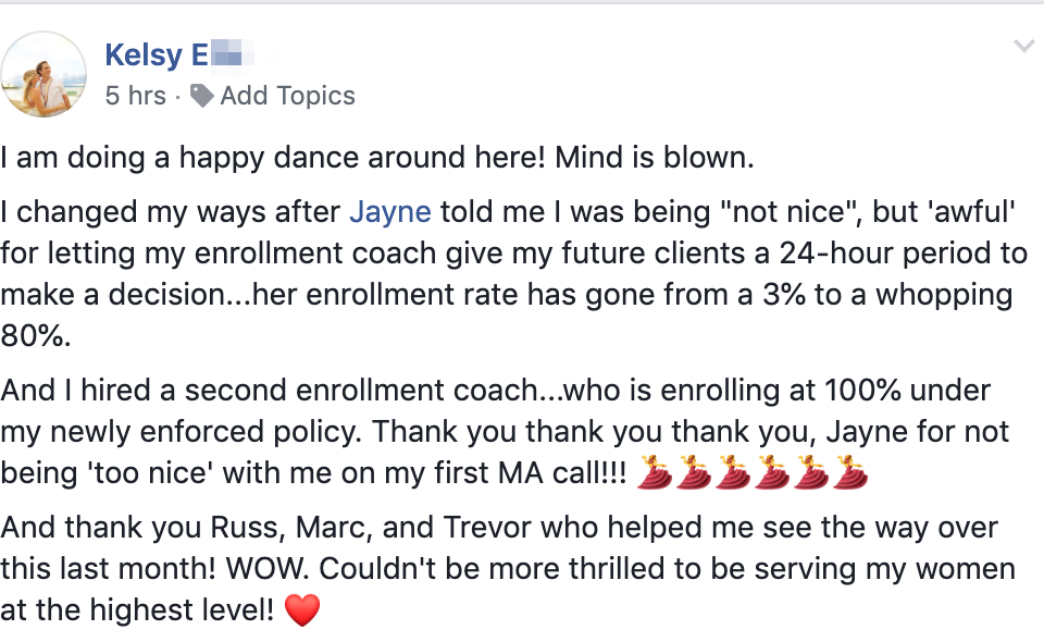 "I am doing a happy dance around here! Mind is blown. I changed my ways after Jayne told me I was being ""not nice"", but 'awful' for letting my enrollment coach give my future clients a 24-hour period to make a decision...her enrollment rate has gone from a 3% to a whopping 80%. And I hired a second enrollment coach...who is enrolling at 100% under my newly enforced policy. Thank you thank you thank you, Jayne for not being 'too nice' with me on my first MA call!!! 💃💃💃💃💃💃 And thank you Russ, Marc, and Trevor who helped me see the way over this last month! WOW. Couldn't be more thrilled to be serving my women at the highest level! ❤️"