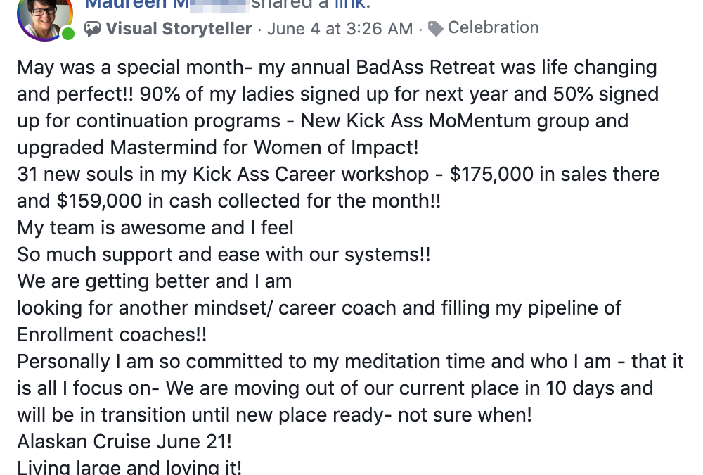 May was a special month- my annual BadAss Retreat was life changing and perfect!! 90% of my ladies signed up for next year and 50% signed up for continuation programs - New Kick Ass MoMentum group and upgraded Mastermind for Women of Impact! 31 new souls in my Kick Ass Career workshop - $175,000 in sales there and $159,000 in cash collected for the month!! My team is awesome and I feel So much support and ease with our systems!! We are getting better and I am looking for another mindset/ career coach and filling my pipeline of Enrollment coaches!! Personally I am so committed to my meditation time and who I am - that it is all I focus on- We are moving out of our current place in 10 days and will be in transition until new place ready- not sure when! Alaskan Cruise June 21! Living large and loving it!