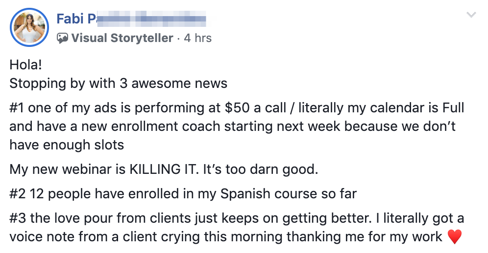 Hola! Stopping by with 3 awesome news #1 one of my ads is performing at $50 a call / literally my calendar is Full and have a new enrollment coach starting next week because we don't have enough slots My new webinar is KILLING IT. It's too darn good. #2 12 people have enrolled in my Spanish course so far #3 the love pour from clients just keeps on getting better. I literally got a voice note from a client crying this morning thanking me for my work