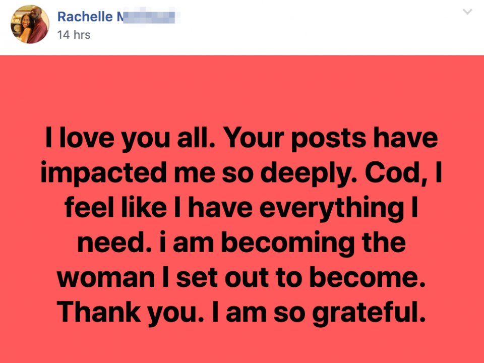 I love you all. Your posts have impacted me so deeply. Cod, I feel like I have everything I need. i am becoming the woman I set out to become. Thank you. I am so grateful.