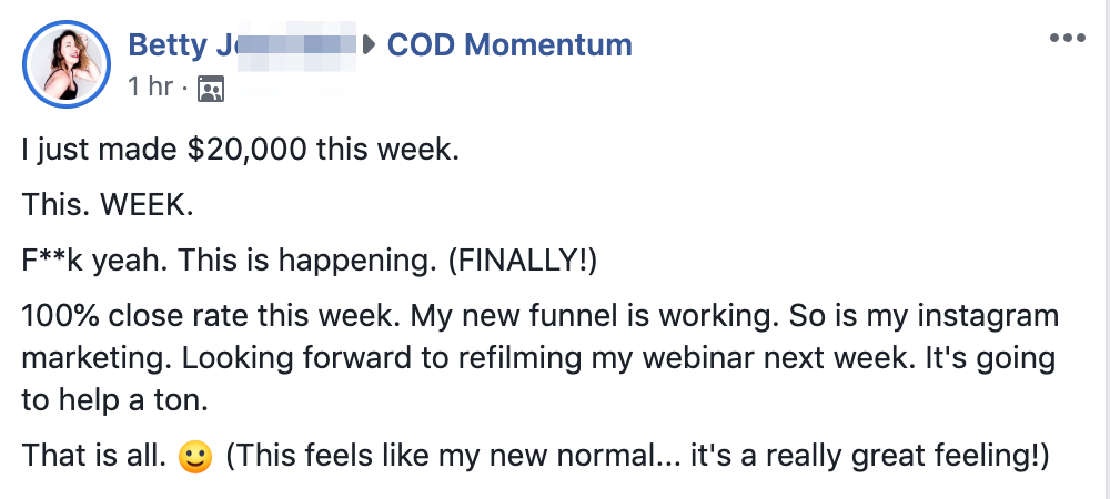 I just made $20,000 this week. This. WEEK. F**k yeah. This is happening. (FINALLY!) 100% close rate this week. My new funnel is working. So is my instagram marketing. Looking forward to refilming my webinar next week. It's going to help a ton. That is all. :) (This feels like my new normal... it's a really great feeling!)