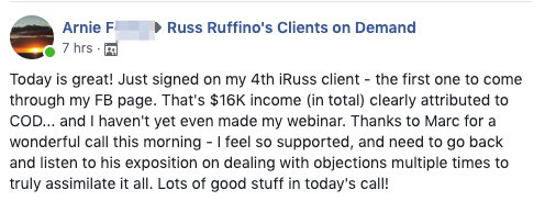 Today is great! Just signed on my 4th iRuss client - the first one to come through my FB page. That's $16K income (in total) clearly attributed to COD... and I haven't yet even made my webinar. Thanks to Marc for a wonderful call this morning - I feel so supported, and need to go back and listen to his exposition on dealing with objections multiple times to truly assimilate it all. Lots of good stuff in today's call!
