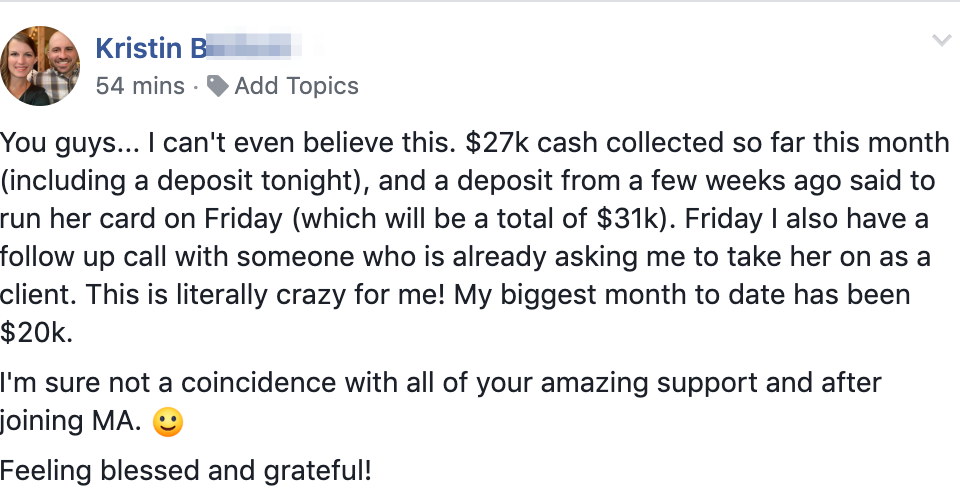 You guys... I can't even believe this. $27k cash collected so far this month (including a deposit tonight), and a deposit from a few weeks ago said to run her card on Friday (which will be a total of $31k). Friday I also have a follow up call with someone who is already asking me to take her on as a client. This is literally crazy for me! My biggest month to date has been $20k. I'm sure not a coincidence with all of your amazing support and after joining MA. :) Feeling blessed and grateful!