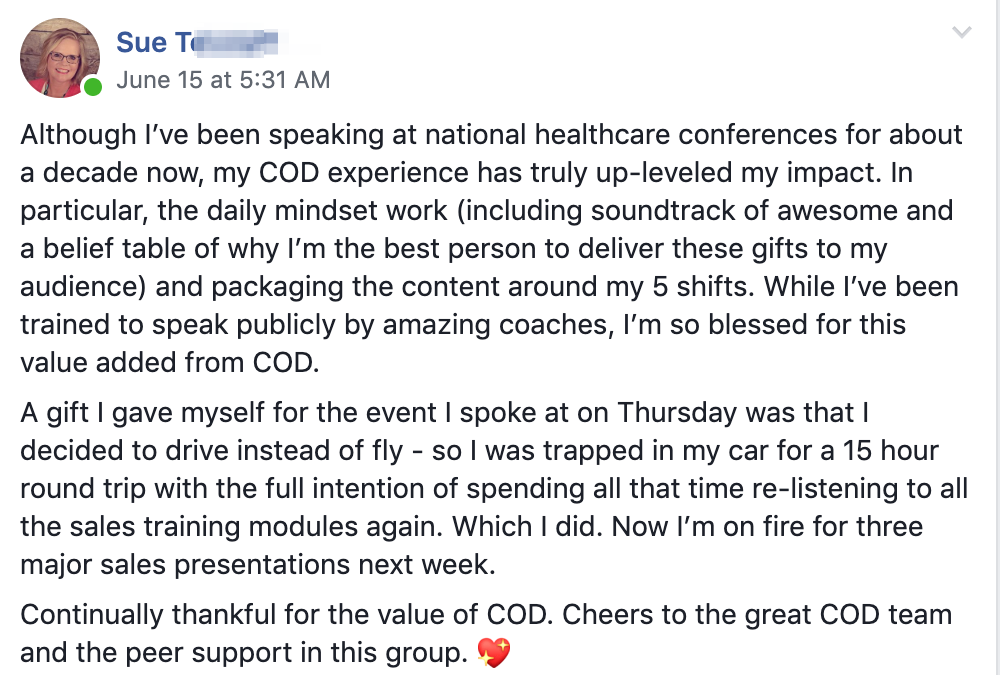 Although I've been speaking at national healthcare conferences for about a decade now, my COD experience has truly up-leveled my impact. In particular, the daily mindset work (including soundtrack of awesome and a belief table of why I'm the best person to deliver these gifts to my audience) and packaging the content around my 5 shifts. While I've been trained to speak publicly by amazing coaches, I'm so blessed for this value added from COD. A gift I gave myself for the event I spoke at on Thursday was that I decided to drive instead of fly - so I was trapped in my car for a 15 hour round trip with the full intention of spending all that time re-listening to all the sales training modules again. Which I did. Now I'm on fire for three major sales presentations next week. Continually thankful for the value of COD. Cheers to the great COD team and the peer support in this group.