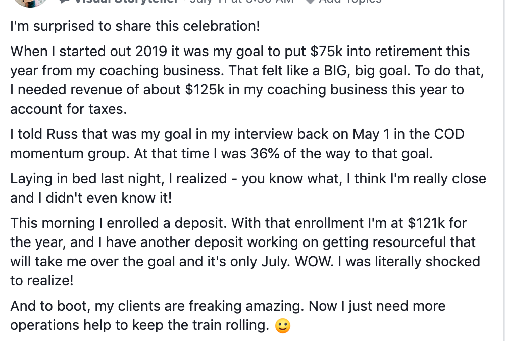 I'm surprised to share this celebration! When I started out 2019 it was my goal to put $75k into retirement this year from my coaching business. That felt like a BIG, big goal. To do that, I needed revenue of about $125k in my coaching business this year to account for taxes. I told Russ that was my goal in my interview back on May 1 in the COD momentum group. At that time I was 36% of the way to that goal. Laying in bed last night, I realized - you know what, I think I'm really close and I didn't even know it! This morning I enrolled a deposit. With that enrollment I'm at $121k for the year, and I have another deposit working on getting resourceful that will take me over the goal and it's only July. WOW. I was literally shocked to realize! And to boot, my clients are freaking amazing. Now I just need more operations help to keep the train rolling. :) Anyway, I just wanted to share this splendid surprise. Thank you all for being such an inspiration!!