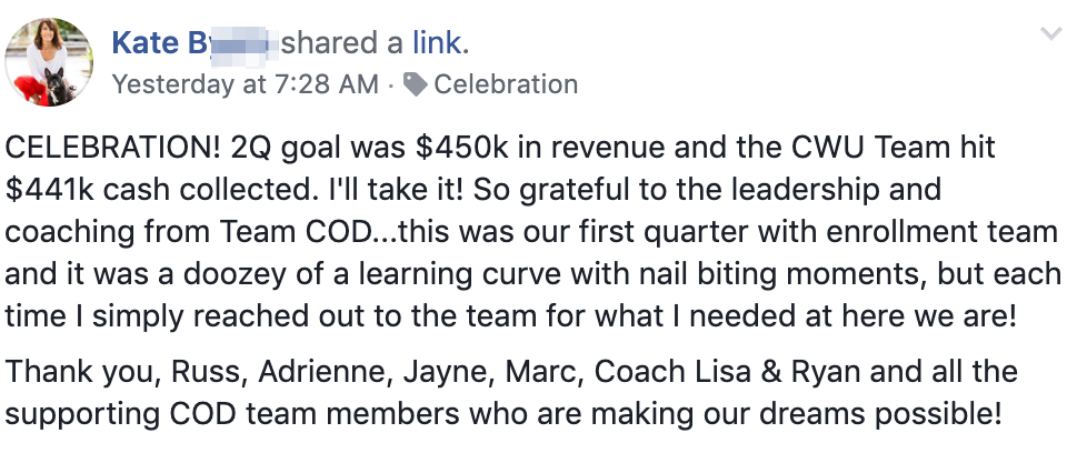 CELEBRATION! 2Q goal was $450k in revenue and the CWU Team hit $441k cash collected. I'll take it! So grateful to the leadership and coaching from Team COD...this was our first quarter with enrollment team and it was a doozey of a learning curve with nail biting moments, but each time I simply reached out to the team for what I needed at here we are! Thank you, Russ, Adrienne, Jayne, Marc, Coach Lisa & Ryan and all the supporting COD team members who are making our dreams possible!