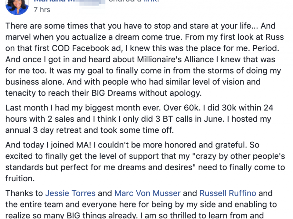 "There are some times that you have to stop and stare at your life... And marvel when you actualize a dream come true. From my first look at Russ on that first COD Facebook ad, I knew this was the place for me. Period. And once I got in and heard about Millionaire's Alliance I knew that was for me too. It was my goal to finally come in from the storms of doing my business alone. And with people who had similar level of vision and tenacity to reach their BIG Dreams without apology. Last month I had my biggest month ever. Over 60k. I did 30k within 24 hours with 2 sales and I think I only did 3 BT calls in June. I hosted my annual 3 day retreat and took some time off. And today I joined MA! I couldn't be more honored and grateful. So excited to finally get the level of support that my ""crazy by other people's standards but perfect for me dreams and desires"" need to finally come to fruition. Thanks to Jessie Torres and Marc Von Musser and Russell Ruffino and the entire team and everyone here for being by my side and enabling to realize so many BIG things already. I am so thrilled to learn from and contribute to MA! See you there!"