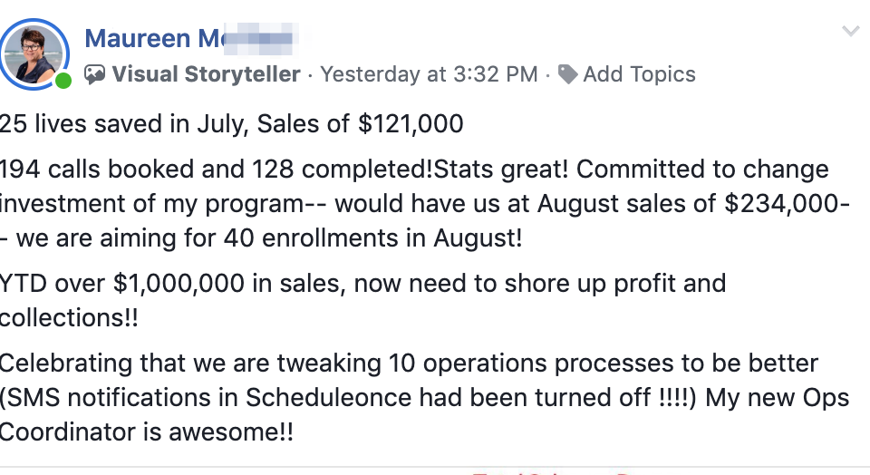 25 lives saved in July, Sales of $121,000 194 calls booked and 128 completed!Stats great! Committed to change investment of my program-- would have us at August sales of $234,000-- we are aiming for 40 enrollments in August! YTD over $1,000,000 in sales, now need to shore up profit and collections!! Celebrating that we are tweaking 10 operations processes to be better (SMS notifications in Scheduleonce had been turned off !!!!) My new Ops Coordinator is awesome!!