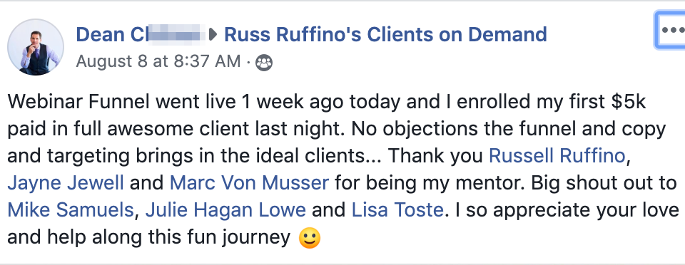 Webinar Funnel went live 1 week ago today and I enrolled my first $5k paid in full awesome client last night. No objections the funnel and copy and targeting brings in the ideal clients... Thank you Russell Ruffino, Jayne Jewell and Marc Von Musser for being my mentor. Big shout out to Mike Samuels, Julie Hagan Lowe and Lisa Toste. I so appreciate your love and help along this fun journey