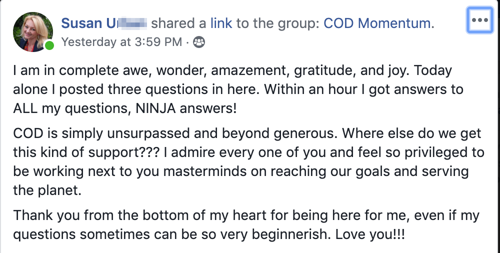 I am in complete awe, wonder, amazement, gratitude, and joy. Today alone I posted three questions in here. Within an hour I got answers to ALL my questions, NINJA answers! COD is simply unsurpassed and beyond generous. Where else do we get this kind of support??? I admire every one of you and feel so privileged to be working next to you masterminds on reaching our goals and serving the planet. Thank you from the bottom of my heart for being here for me, even if my questions sometimes can be so very beginnerish. Love you!!!