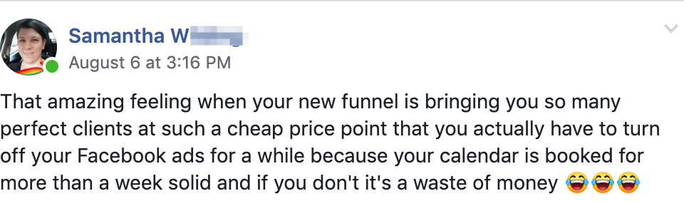 That amazing feeling when your new funnel is bringing you so many perfect clients at such a cheap price point that you actually have to turn off your Facebook ads for a while because your calendar is booked for more than a week solid and if you don't it's a waste of money 😂😂😂