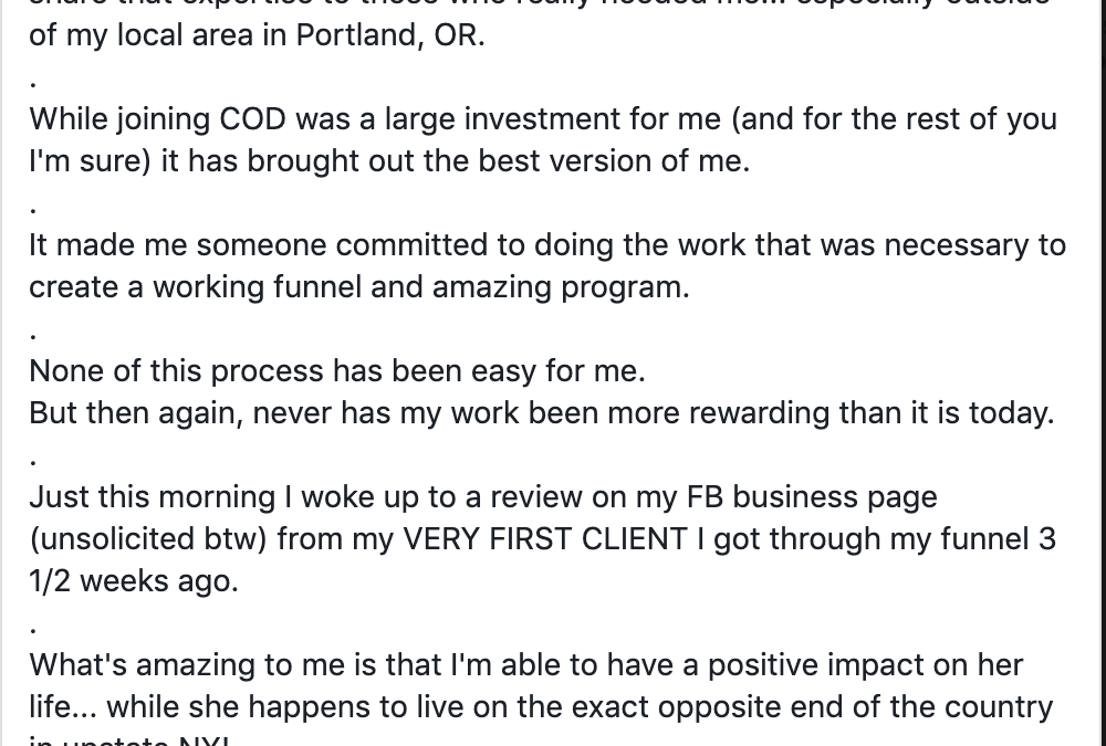 So grateful for COD... (it's cliche, I know, because I read your posts too)... but I wanted to share anyhow. . I always knew that I was an expert in my field... but didn't have a way to share that expertise to those who really needed me... especially outside of my local area in Portland, OR. . While joining COD was a large investment for me (and for the rest of you I'm sure) it has brought out the best version of me. . It made me someone committed to doing the work that was necessary to create a working funnel and amazing program. . None of this process has been easy for me. But then again, never has my work been more rewarding than it is today. . Just this morning I woke up to a review on my FB business page (unsolicited btw) from my VERY FIRST CLIENT I got through my funnel 3 1/2 weeks ago. . What's amazing to me is that I'm able to have a positive impact on her life... while she happens to live on the exact opposite end of the country in upstate NY! . I don't get emotional very often, but this is very emotional for me. . While internally I was driven by a need to share what I know, this is just damn good validation of what I always knew. . Thank you COD for helping me extend my reach and to FIND and HELP my ideal clients! .