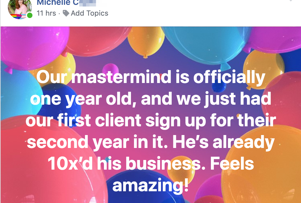 Our mastermind is officially one year old, and we just had our first client sign up for their second year in it. He's already 10x'd his business. Feels amazing!