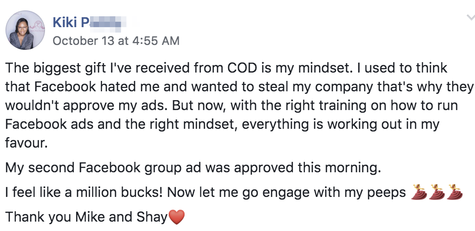 The biggest gift I've received from COD is my mindset. I used to think that Facebook hated me and wanted to steal my company that's why they wouldn't approve my ads. But now, with the right training on how to run Facebook ads and the right mindset, everything is working out in my favour. My second Facebook group ad was approved this morning. I feel like a million bucks! Now let me go engage with my peeps 💃💃💃 Thank you Mike and Shay